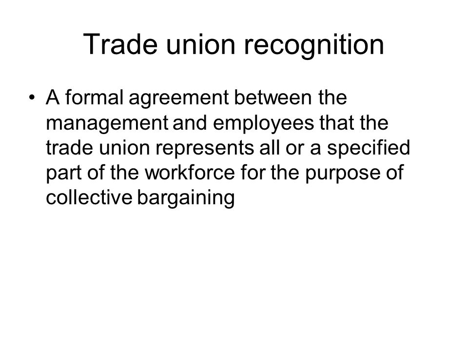 Trade union recognition A formal agreement between the management and employees that the trade union represents all or a specified part of the workforce for the purpose of collective bargaining
