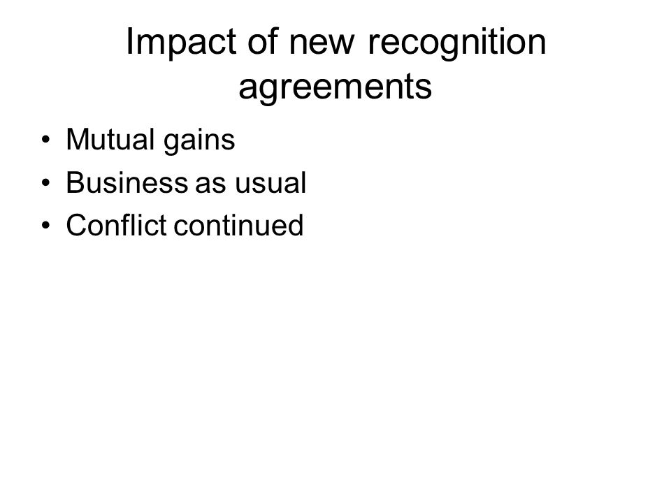 Impact of new recognition agreements Mutual gains Business as usual Conflict continued
