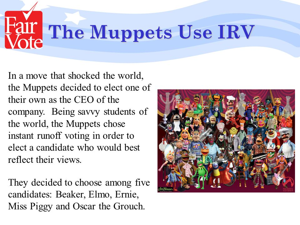 The Muppets Use IRV In a move that shocked the world, the Muppets decided to elect one of their own as the CEO of the company.