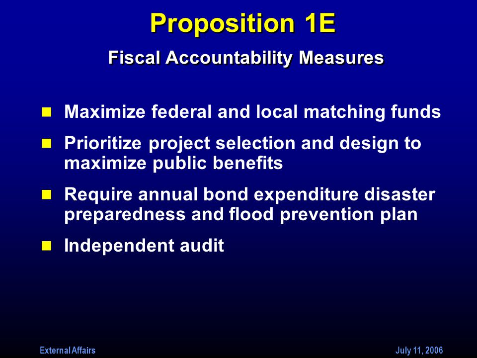 External Affairs July 11, 2006 Proposition 1E Fiscal Accountability Measures Maximize federal and local matching funds Prioritize project selection and design to maximize public benefits Require annual bond expenditure disaster preparedness and flood prevention plan Independent audit