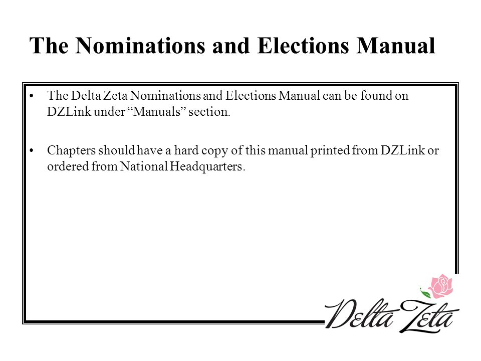 "The Nominations and Elections Manual The Delta Zeta Nominations and Elections Manual can be found on DZLink under ""Manuals"" section. Chapters should h"
