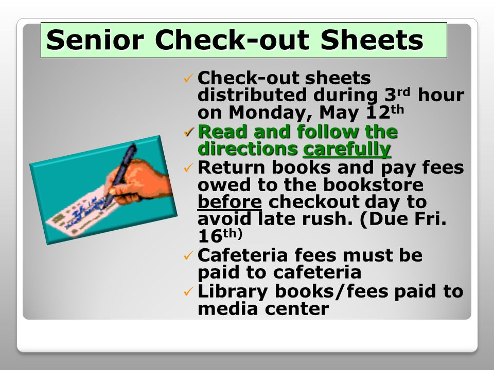 Senior Check-out Sheets Check-out sheets distributed during 3 rd hour on Monday, May 12 th Read and follow the directions carefully Read and follow the directions carefully Return books and pay fees owed to the bookstore before checkout day to avoid late rush.
