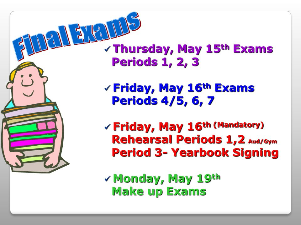 Thursday, May 15 th Exams Thursday, May 15 th Exams Periods 1, 2, 3 Periods 1, 2, 3 Friday, May 16 th Exams Friday, May 16 th Exams Periods 4/5, 6, 7 Periods 4/5, 6, 7 Friday, May 16 th (Mandatory) Friday, May 16 th (Mandatory) Rehearsal Periods 1,2 Aud/Gym Rehearsal Periods 1,2 Aud/Gym Period 3- Yearbook Signing Period 3- Yearbook Signing Monday, May 19 th Monday, May 19 th Make up Exams Make up Exams