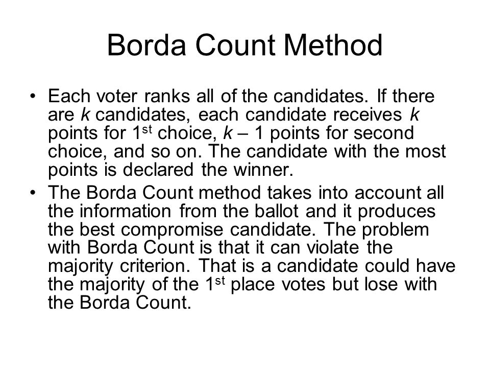Borda Count Method Each voter ranks all of the candidates. If there are k candidates, each candidate receives k points for 1 st choice, k – 1 points f