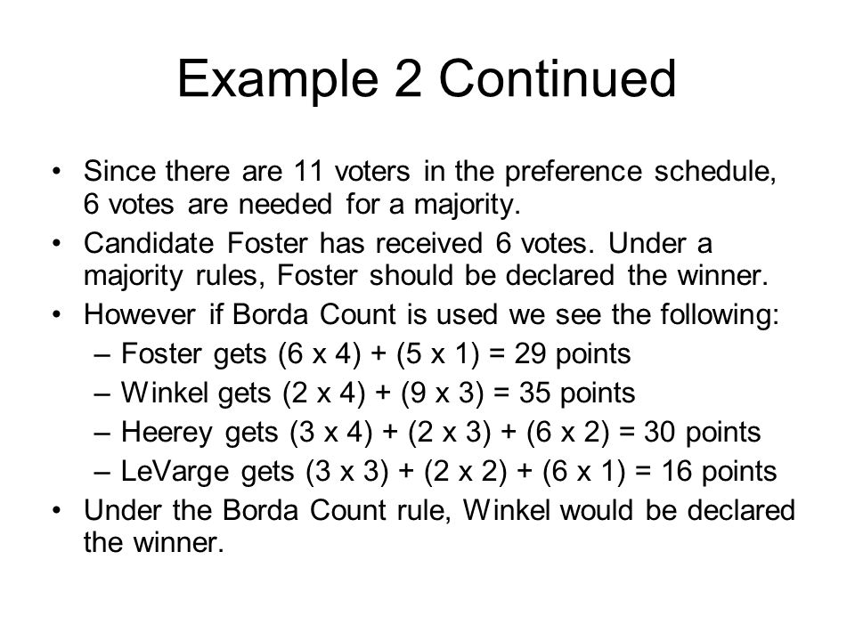 Example 2 Continued Since there are 11 voters in the preference schedule, 6 votes are needed for a majority. Candidate Foster has received 6 votes. Un