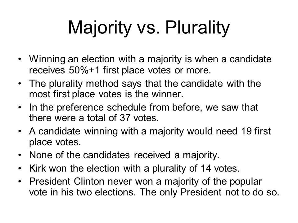 Majority vs. Plurality Winning an election with a majority is when a candidate receives 50%+1 first place votes or more. The plurality method says tha
