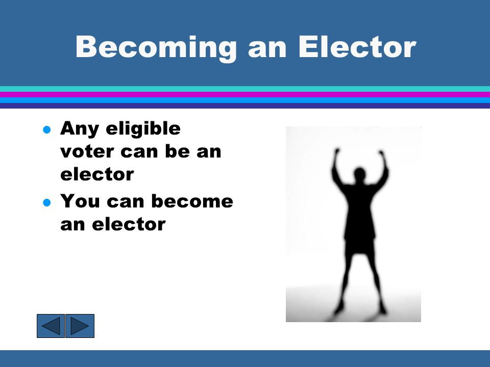 Becoming an Elector l Any eligible voter can be an elector l You can become an elector