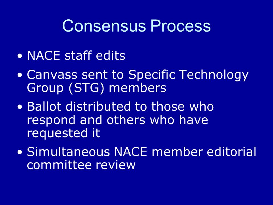 Consensus Process NACE staff edits Canvass sent to Specific Technology Group (STG) members Ballot distributed to those who respond and others who have requested it Simultaneous NACE member editorial committee review