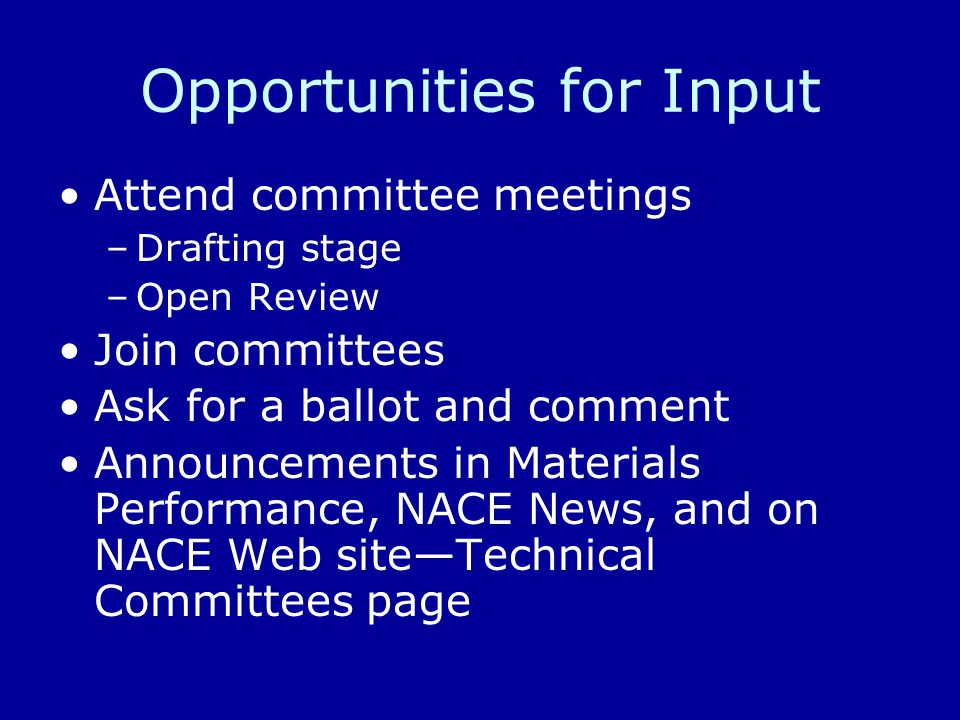 Opportunities for Input Attend committee meetings –Drafting stage –Open Review Join committees Ask for a ballot and comment Announcements in Materials Performance, NACE News, and on NACE Web site—Technical Committees page