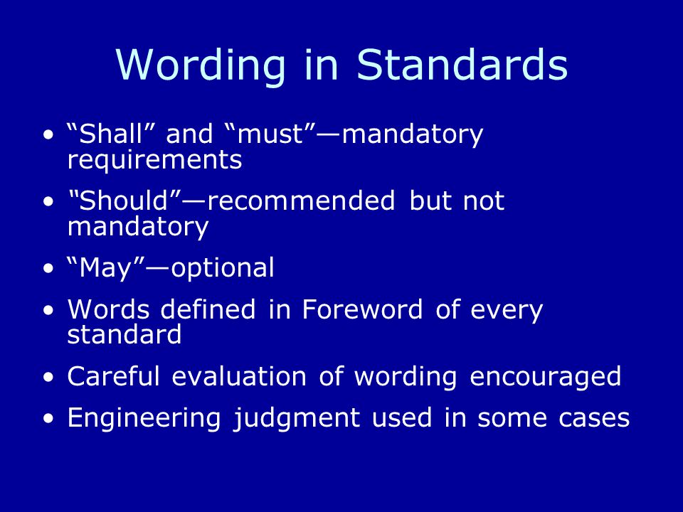 Wording in Standards Shall and must —mandatory requirements Should —recommended but not mandatory May —optional Words defined in Foreword of every standard Careful evaluation of wording encouraged Engineering judgment used in some cases