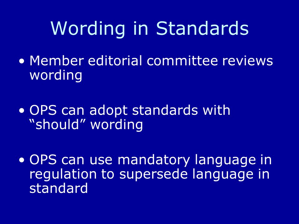 Wording in Standards Member editorial committee reviews wording OPS can adopt standards with should wording OPS can use mandatory language in regulation to supersede language in standard