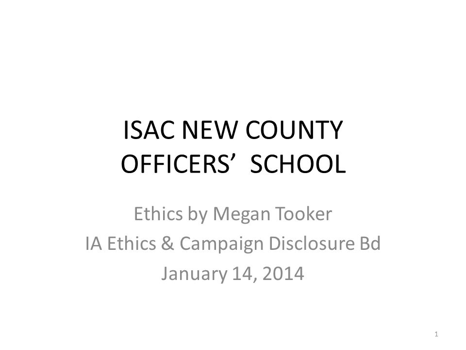 ISAC NEW COUNTY OFFICERS' SCHOOL Ethics by Megan Tooker IA Ethics & Campaign Disclosure Bd January 14, 2014 1