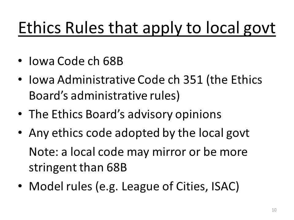 Ethics Rules that apply to local govt Iowa Code ch 68B Iowa Administrative Code ch 351 (the Ethics Board's administrative rules) The Ethics Board's advisory opinions Any ethics code adopted by the local govt Note: a local code may mirror or be more stringent than 68B Model rules (e.g.