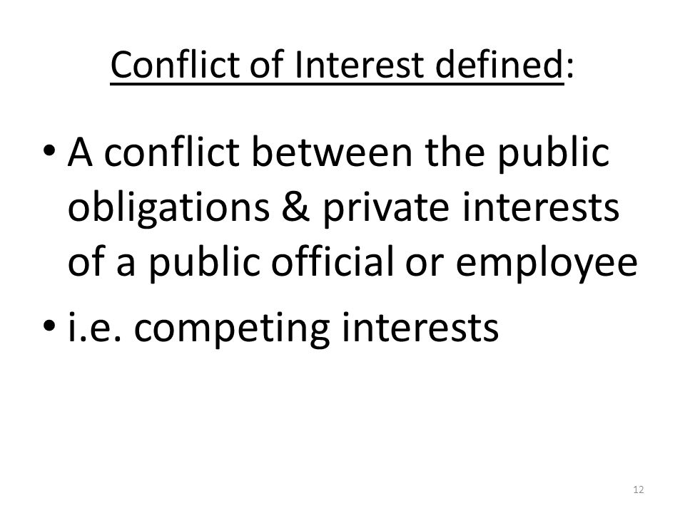 Conflict of Interest defined: A conflict between the public obligations & private interests of a public official or employee i.e.