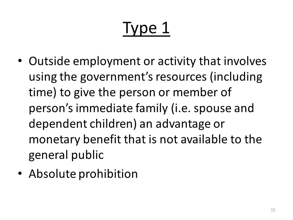 Type 1 Outside employment or activity that involves using the government's resources (including time) to give the person or member of person's immediate family (i.e.