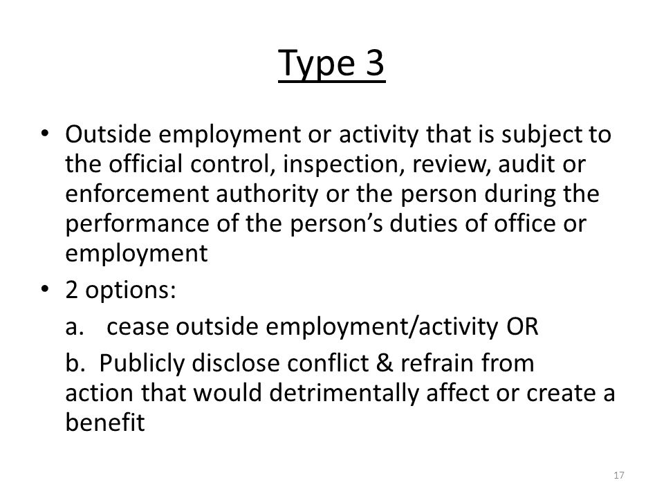 Type 3 Outside employment or activity that is subject to the official control, inspection, review, audit or enforcement authority or the person during the performance of the person's duties of office or employment 2 options: a.cease outside employment/activity OR b.