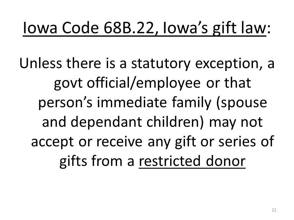Iowa Code 68B.22, Iowa's gift law: Unless there is a statutory exception, a govt official/employee or that person's immediate family (spouse and dependant children) may not accept or receive any gift or series of gifts from a restricted donor 21