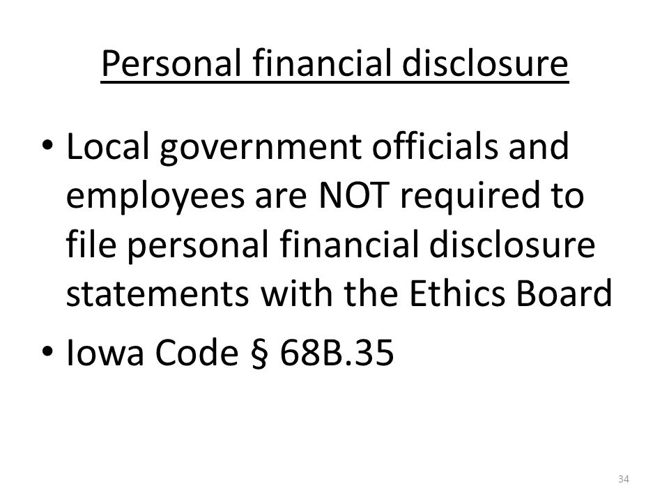 Personal financial disclosure Local government officials and employees are NOT required to file personal financial disclosure statements with the Ethics Board Iowa Code § 68B.35 34