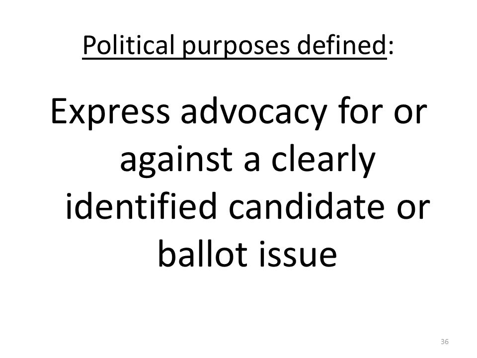 Political purposes defined: Express advocacy for or against a clearly identified candidate or ballot issue 36