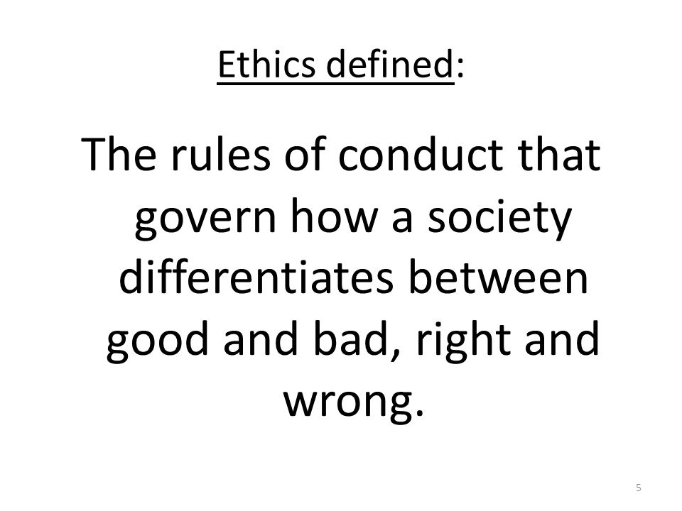 Ethics defined: The rules of conduct that govern how a society differentiates between good and bad, right and wrong.