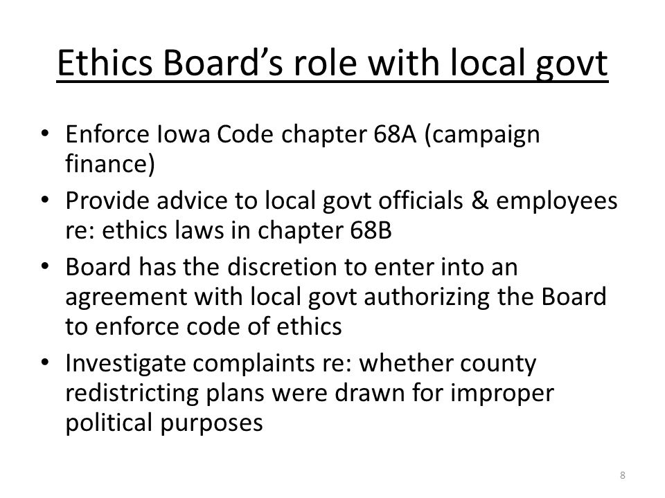 Ethics Board's role with local govt Enforce Iowa Code chapter 68A (campaign finance) Provide advice to local govt officials & employees re: ethics laws in chapter 68B Board has the discretion to enter into an agreement with local govt authorizing the Board to enforce code of ethics Investigate complaints re: whether county redistricting plans were drawn for improper political purposes 8