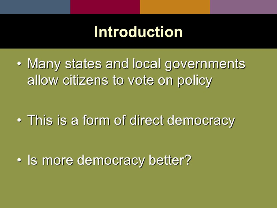 Many states and local governments allow citizens to vote on policyMany states and local governments allow citizens to vote on policy This is a form of direct democracyThis is a form of direct democracy Is more democracy better Is more democracy better.
