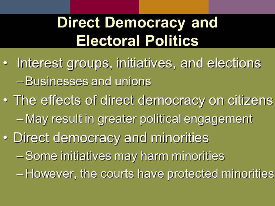 Interest groups, initiatives, and elections Interest groups, initiatives, and elections –Businesses and unions The effects of direct democracy on citizensThe effects of direct democracy on citizens –May result in greater political engagement Direct democracy and minoritiesDirect democracy and minorities –Some initiatives may harm minorities –However, the courts have protected minorities Direct Democracy and Electoral Politics