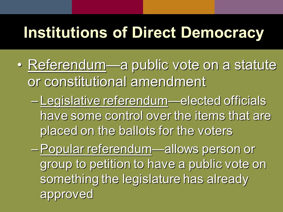Referendum—a public vote on a statute or constitutional amendmentReferendum—a public vote on a statute or constitutional amendment –Legislative referendum—elected officials have some control over the items that are placed on the ballots for the voters –Popular referendum—allows person or group to petition to have a public vote on something the legislature has already approved Institutions of Direct Democracy