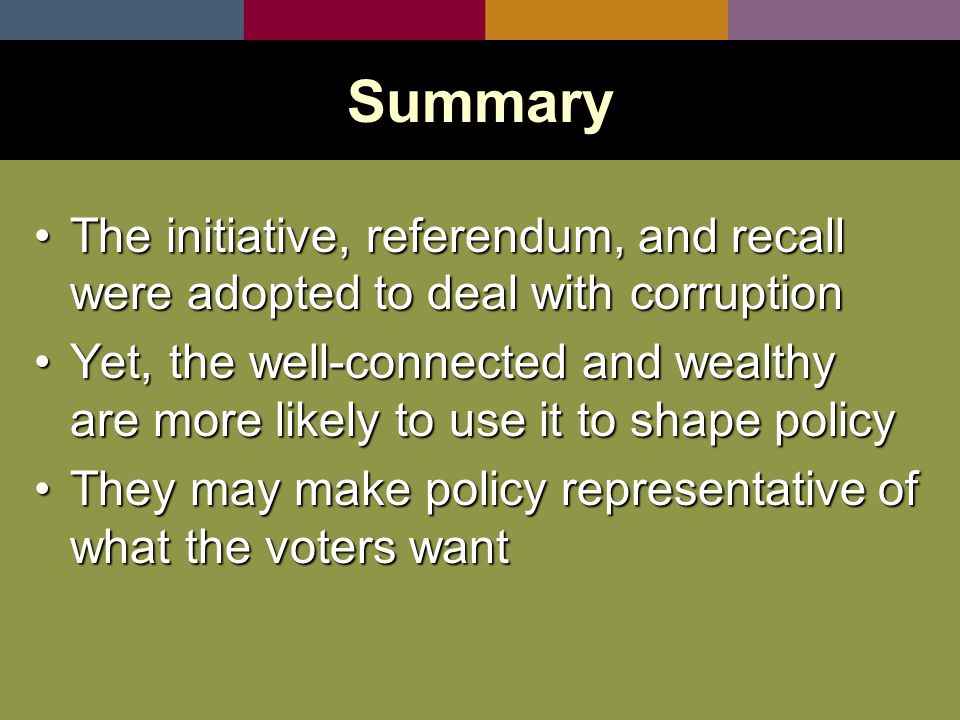 The initiative, referendum, and recall were adopted to deal with corruptionThe initiative, referendum, and recall were adopted to deal with corruption Yet, the well-connected and wealthy are more likely to use it to shape policyYet, the well-connected and wealthy are more likely to use it to shape policy They may make policy representative of what the voters wantThey may make policy representative of what the voters want Summary