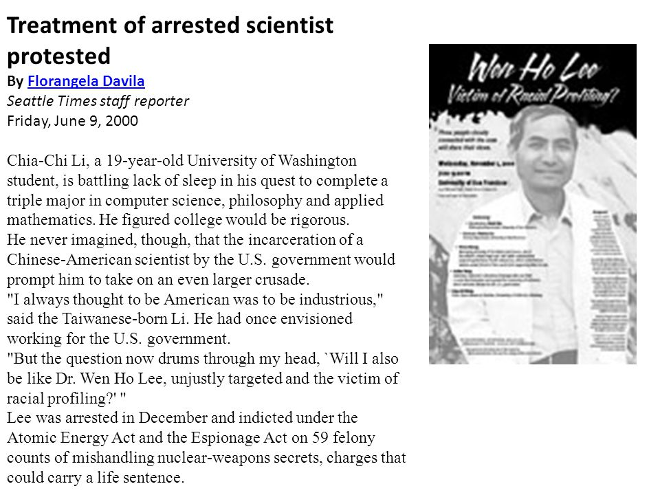 Treatment of arrested scientist protested By Florangela DavilaFlorangela Davila Seattle Times staff reporter Friday, June 9, 2000 Chia-Chi Li, a 19-year-old University of Washington student, is battling lack of sleep in his quest to complete a triple major in computer science, philosophy and applied mathematics.