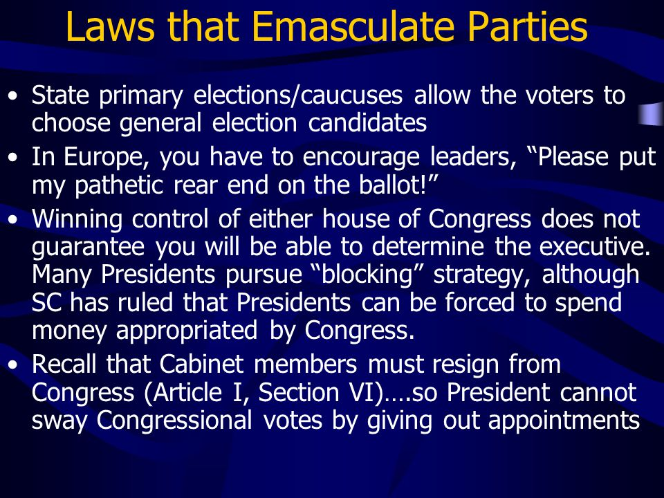 Laws that Emasculate Parties State primary elections/caucuses allow the voters to choose general election candidates In Europe, you have to encourage