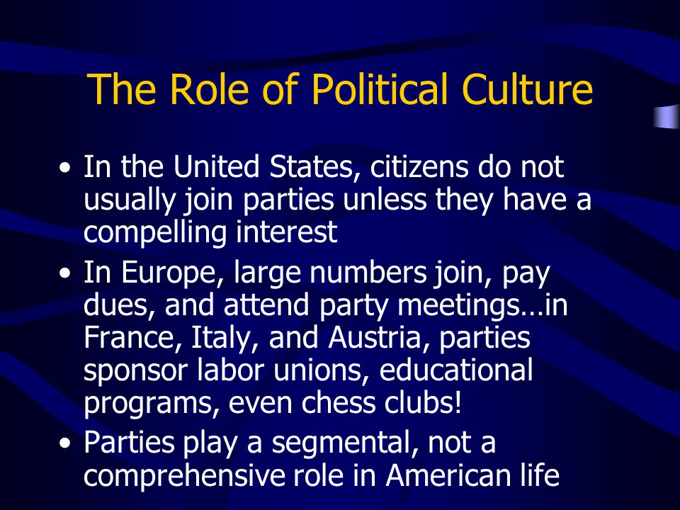 The Role of Political Culture In the United States, citizens do not usually join parties unless they have a compelling interest In Europe, large numbe