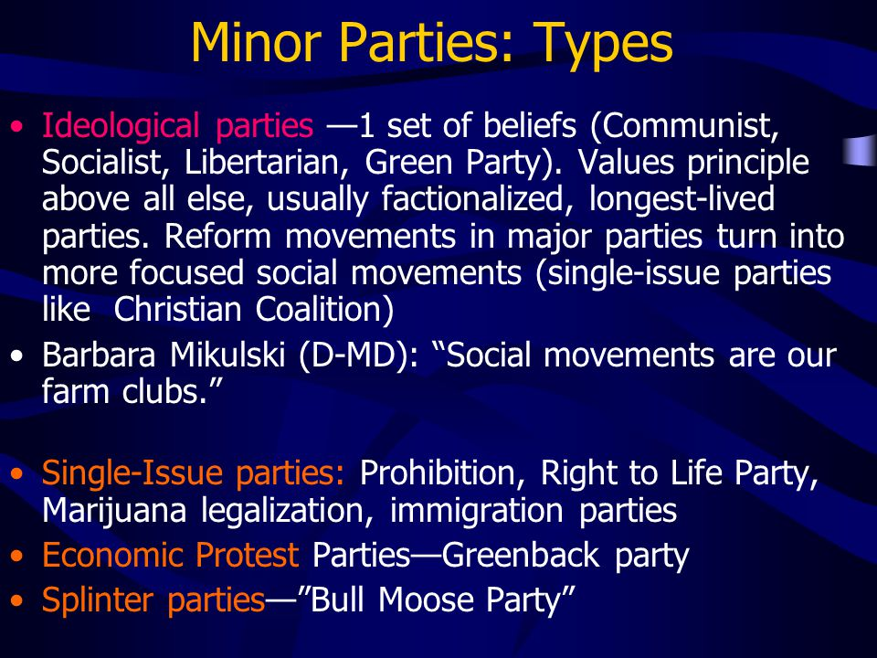 Minor Parties: Types Ideological parties —1 set of beliefs (Communist, Socialist, Libertarian, Green Party). Values principle above all else, usually