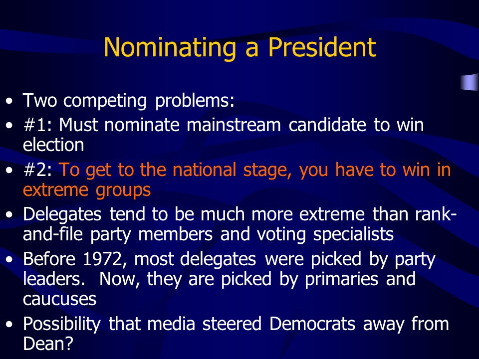 Nominating a President Two competing problems: #1: Must nominate mainstream candidate to win election #2: To get to the national stage, you have to wi