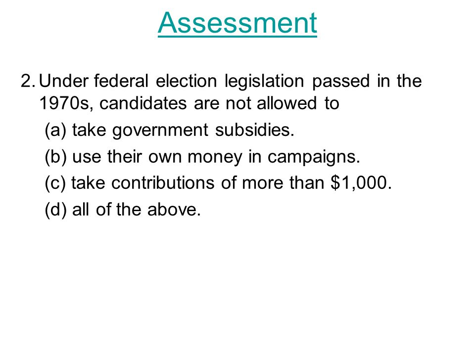 2.Under federal election legislation passed in the 1970s, candidates are not allowed to (a) take government subsidies.