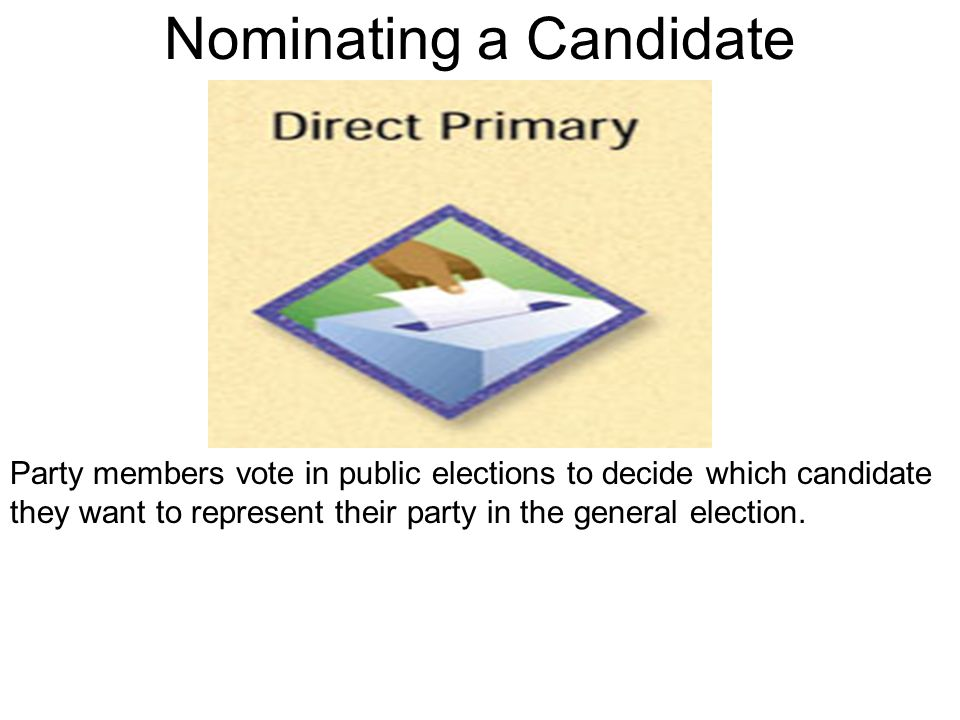 Nominating a Candidate Party members vote in public elections to decide which candidate they want to represent their party in the general election.
