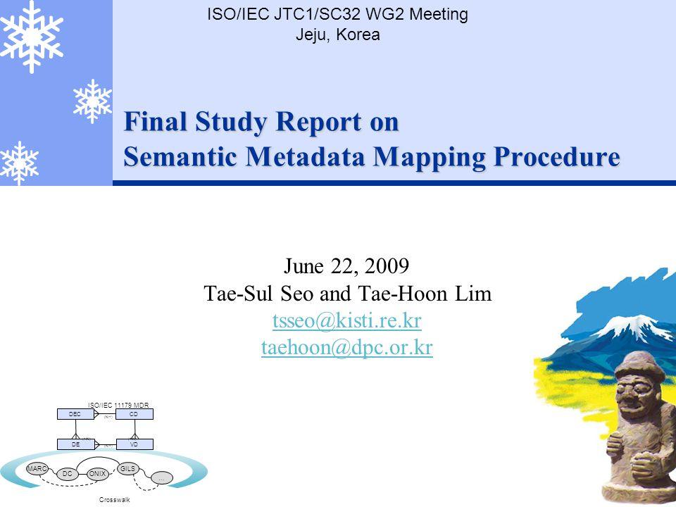 Final Study Report on Semantic Metadata Mapping Procedure June 22, 2009 Tae-Sul Seo and Tae-Hoon Lim tsseo@kisti.re.kr taehoon@dpc.or.kr ISO/IEC JTC1/SC32 WG2 Meeting Jeju, Korea DECCD DEVD (1:N) (N:1) MARC DCONIX GILS … Crosswalk ISO/IEC 11179 MDR