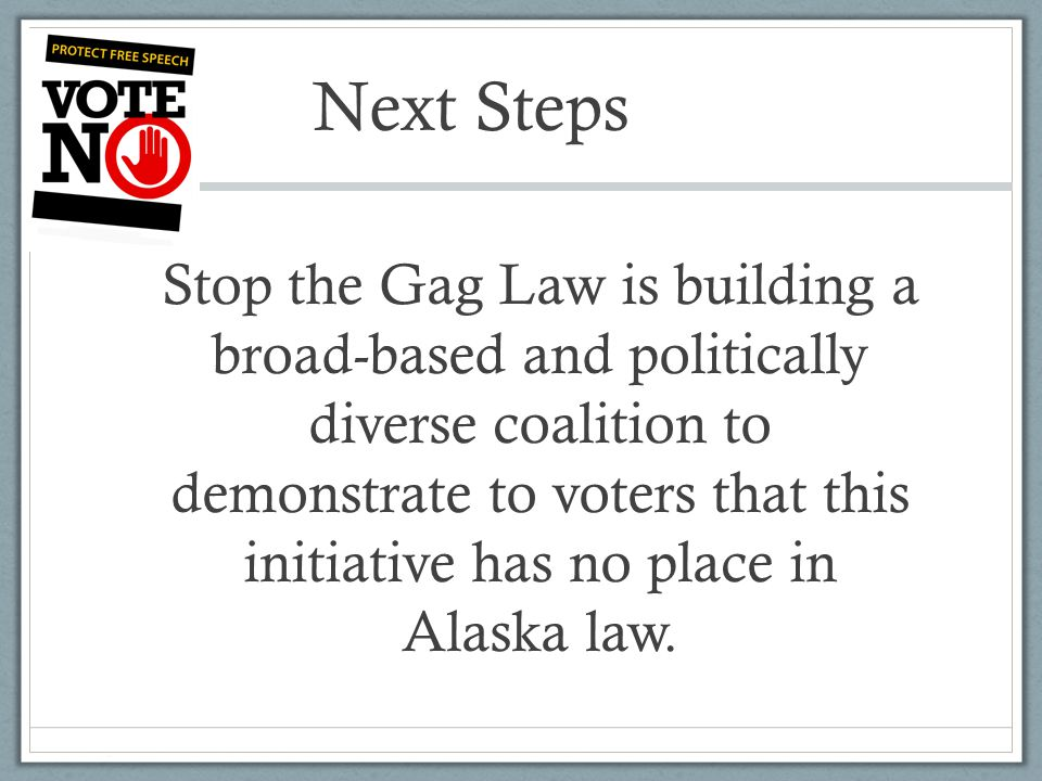 Next Steps Stop the Gag Law is building a broad-based and politically diverse coalition to demonstrate to voters that this initiative has no place in Alaska law.