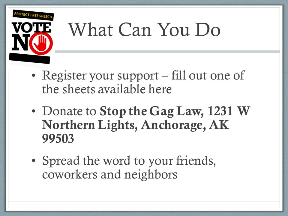 What Can You Do Register your support – fill out one of the sheets available here Donate to Stop the Gag Law, 1231 W Northern Lights, Anchorage, AK 99503 Spread the word to your friends, coworkers and neighbors