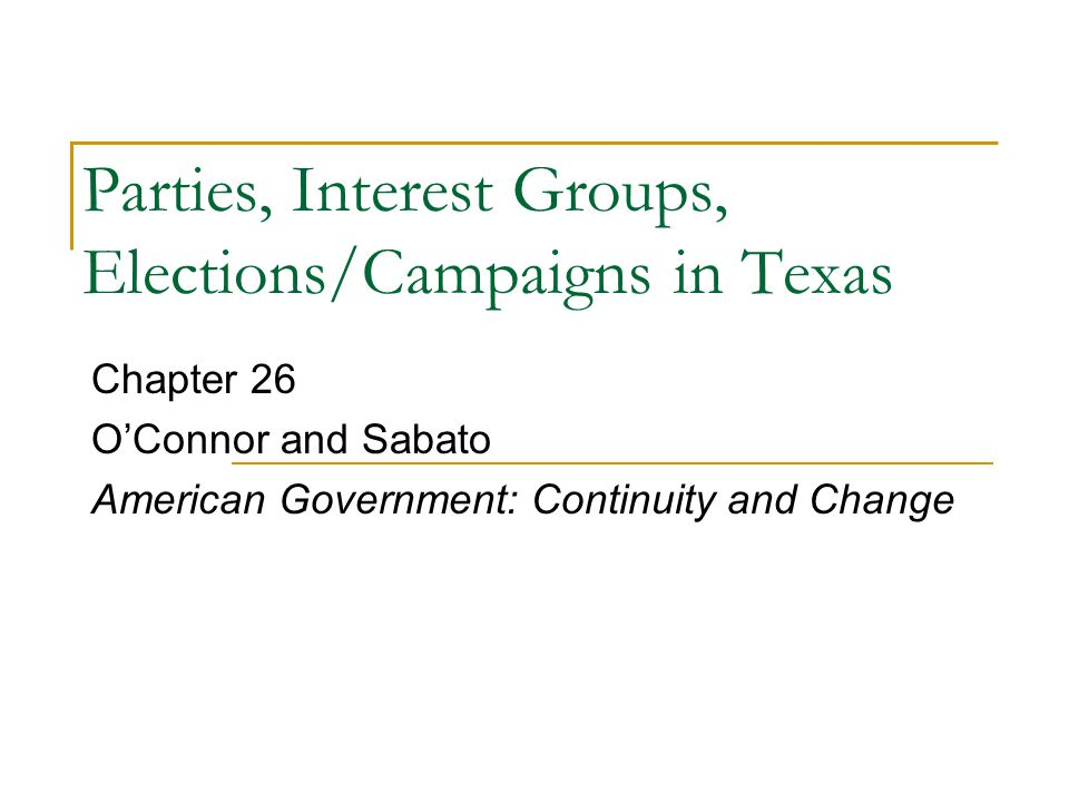 Parties, Interest Groups, Elections/Campaigns in Texas Chapter 26 O'Connor and Sabato American Government: Continuity and Change