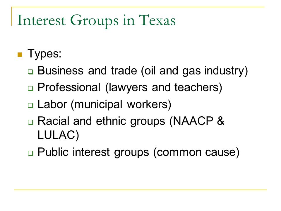 Interest Groups in Texas Types:  Business and trade (oil and gas industry)  Professional (lawyers and teachers)  Labor (municipal workers)  Racial and ethnic groups (NAACP & LULAC)  Public interest groups (common cause)