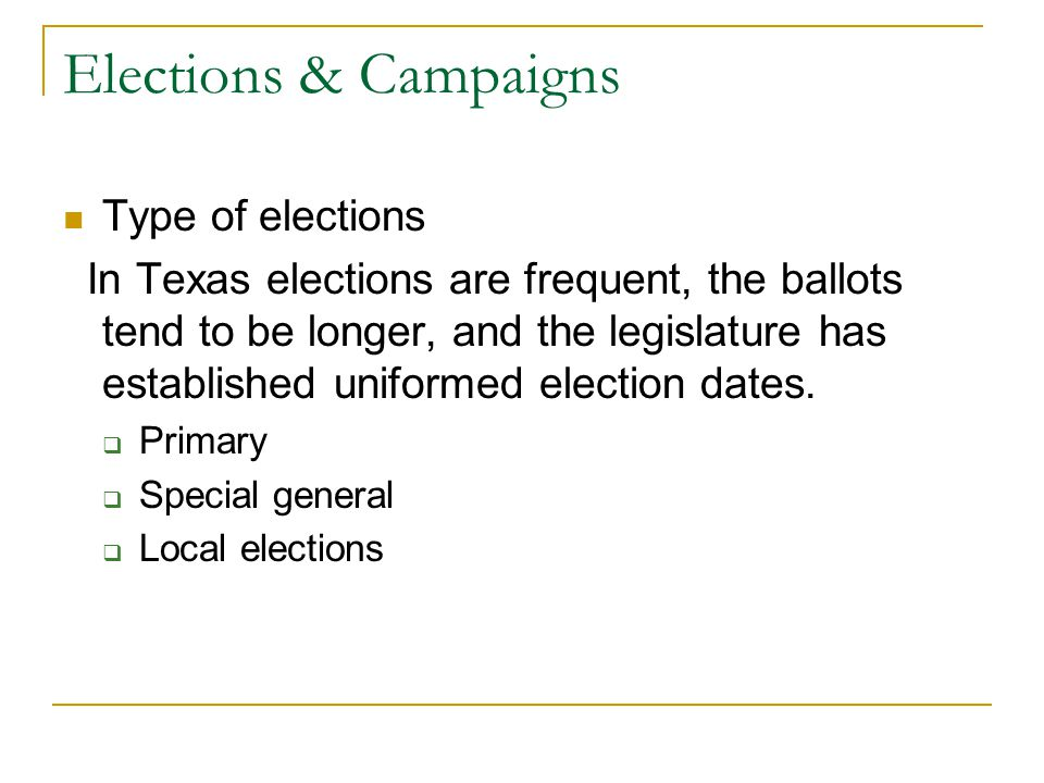 Elections & Campaigns Type of elections In Texas elections are frequent, the ballots tend to be longer, and the legislature has established uniformed election dates.