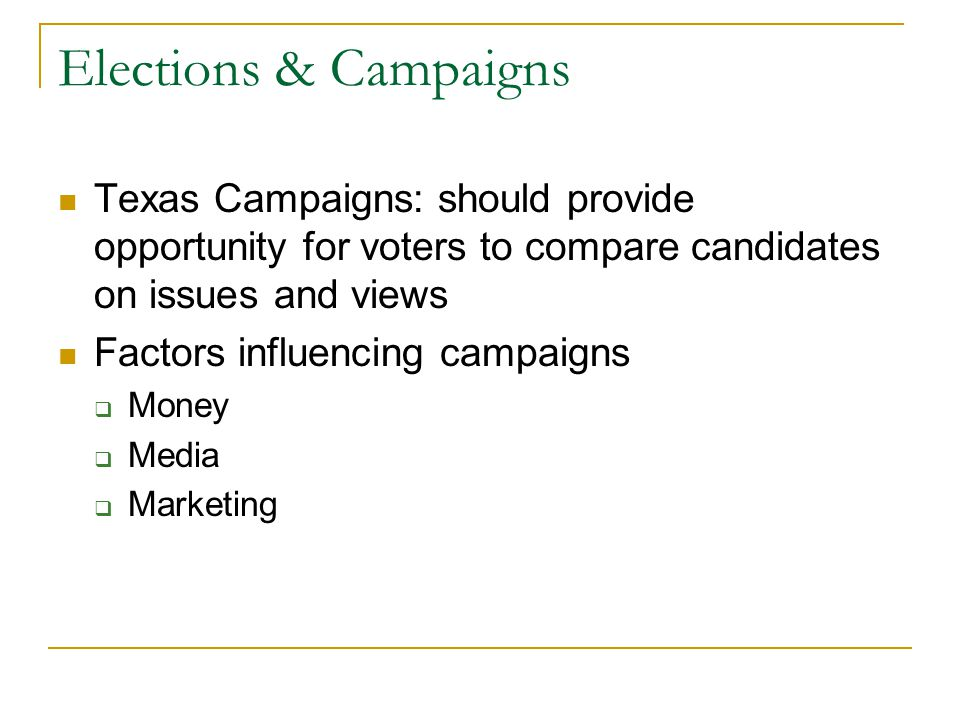 Elections & Campaigns Texas Campaigns: should provide opportunity for voters to compare candidates on issues and views Factors influencing campaigns  Money  Media  Marketing