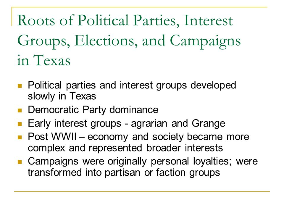 Roots of Political Parties, Interest Groups, Elections, and Campaigns in Texas Political parties and interest groups developed slowly in Texas Democratic Party dominance Early interest groups - agrarian and Grange Post WWII – economy and society became more complex and represented broader interests Campaigns were originally personal loyalties; were transformed into partisan or faction groups