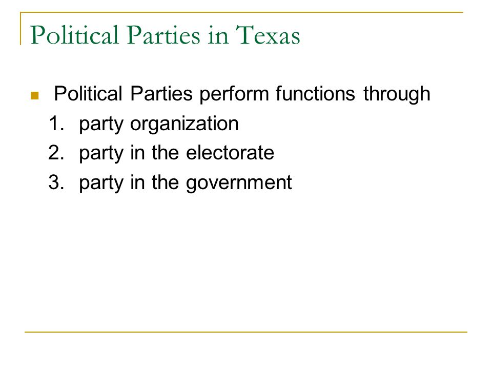 Political Parties in Texas Political Parties perform functions through 1.party organization 2.party in the electorate 3.party in the government