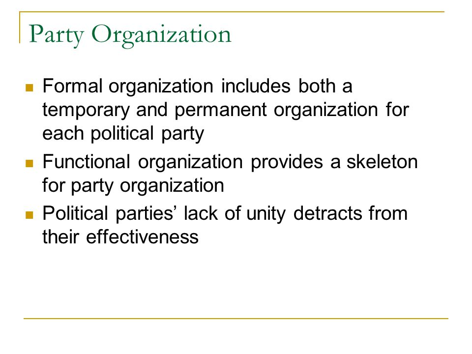 Party Organization Formal organization includes both a temporary and permanent organization for each political party Functional organization provides a skeleton for party organization Political parties' lack of unity detracts from their effectiveness