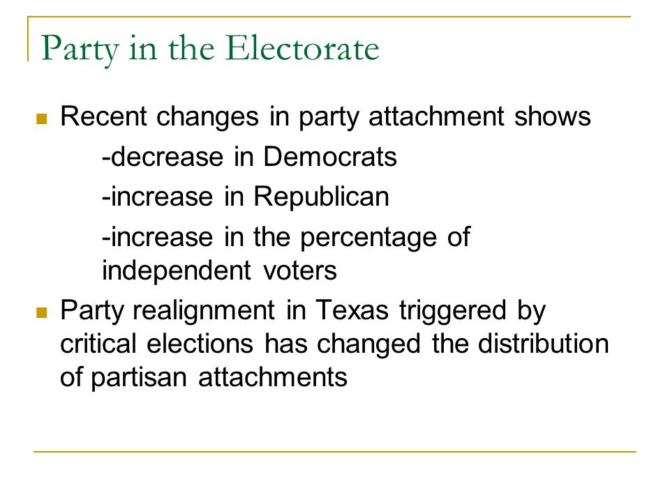 Party in the Electorate Recent changes in party attachment shows -decrease in Democrats -increase in Republican -increase in the percentage of independent voters Party realignment in Texas triggered by critical elections has changed the distribution of partisan attachments