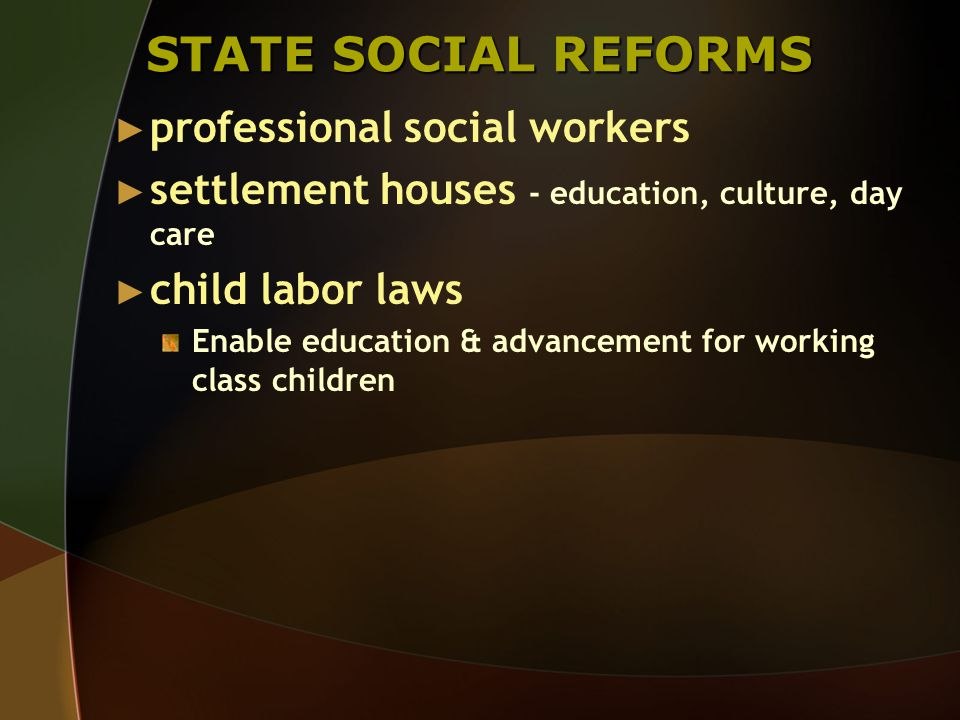 STATE SOCIAL REFORMS ► professional social workers ► settlement houses - education, culture, day care ► child labor laws Enable education & advancement for working class children