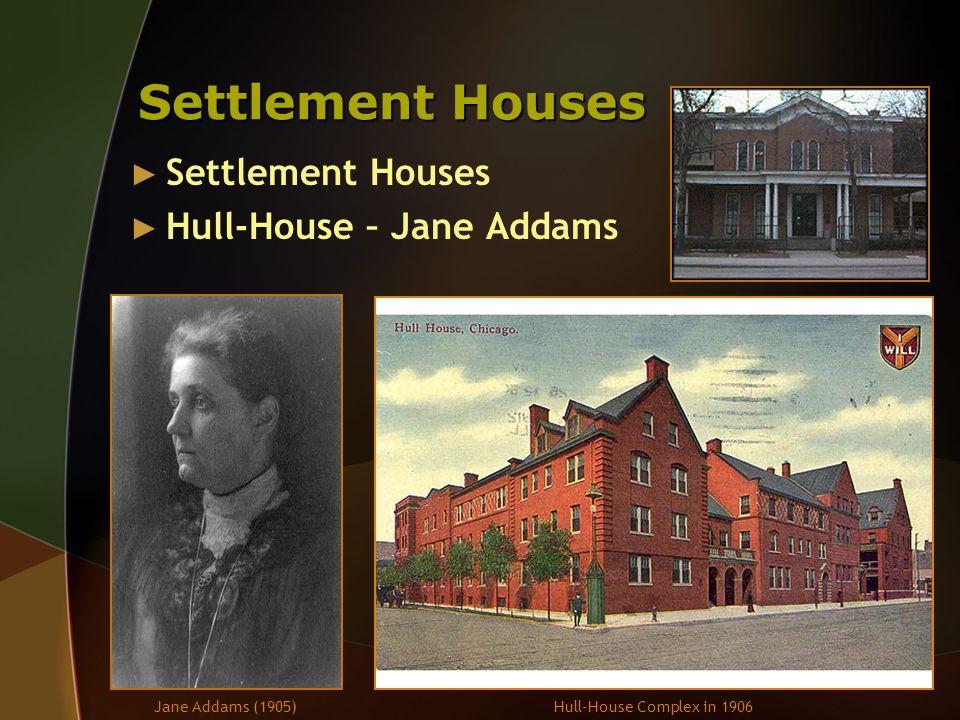 Settlement Houses ► Settlement Houses ► Hull-House – Jane Addams Jane Addams (1905)Hull-House Complex in 1906