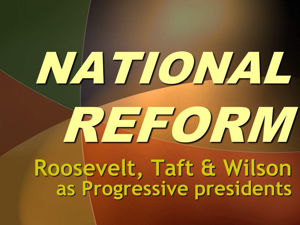 NATIONAL REFORM Roosevelt, Taft & Wilson as Progressive presidents